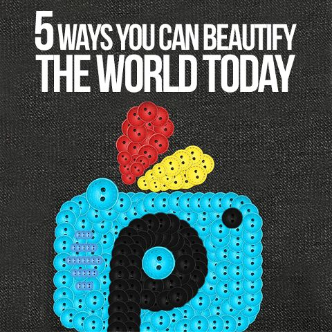 5 ways to beautify the world today